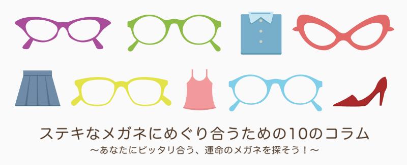 ステキなメガネにめぐり合うための10コラム~あなたにピッタリ合う、運命のメガネを探そう!~