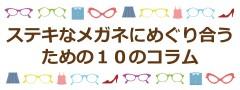 ステキなメガネにめぐり合うための10のコラム