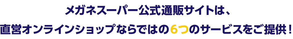 メガネスーパー公式通販サイトは、直営オンラインショップならではの6つのサービスをご提供!